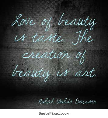 Sayings about love - Love of beauty is taste. the creation of beauty is art.