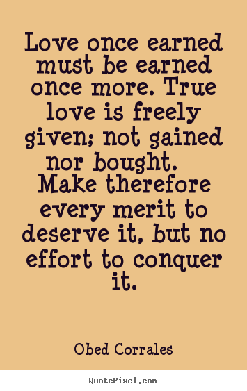 Design picture quotes about love - Love once earned must be earned once more. true love is freely given;..