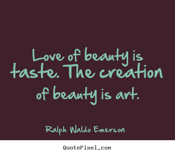 Quotes about love - Love of beauty is taste. the creation of beauty is art.