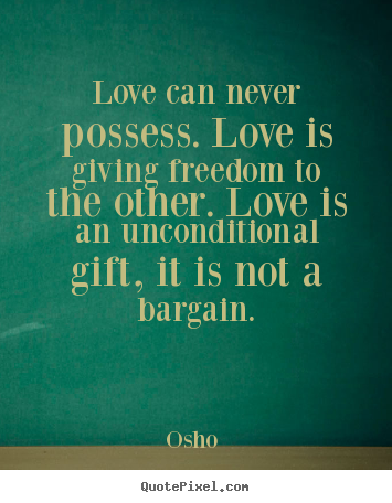 Quotes about love - Love can never possess. love is giving freedom to the other. love..