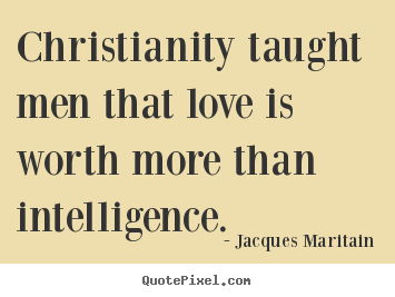 Christianity taught men that love is worth more than intelligence. Jacques Maritain top love quote