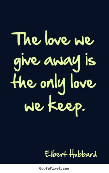 The love we give away is the only love we.. Elbert Hubbard good love quotes