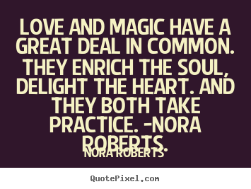 Love and magic have a great deal in common. they enrich.. Nora Roberts good love quote