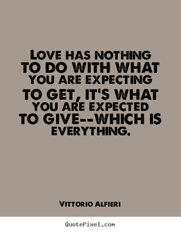 Quotes about love - Love has nothing to do with what you are expecting to get,..