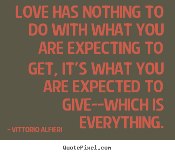 Love quote - Love has nothing to do with what you are expecting..