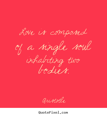 Sayings about love - Love is composed of a single soul inhabiting two bodies.