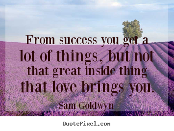 Love quote - From success you get a lot of things, but not that..