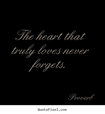 Proverb picture quotes - The heart that truly loves never forgets. - Love quotes