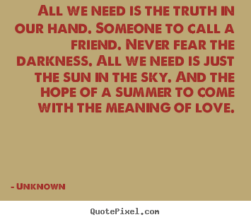Design custom picture quotes about love - All we need is the truth in our hand. someone..