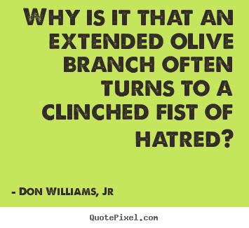 Why is it that an extended olive branch often turns.. Don Williams, Jr greatest love quotes