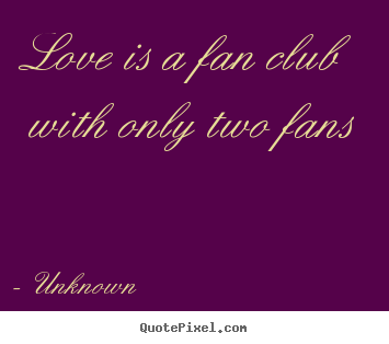 Love quote - Love is a fan club with only two fans