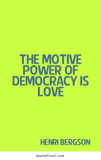 How to design picture quote about love - The motive power of democracy is love