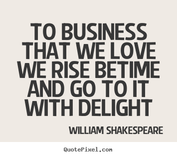 Love quotes - To business that we love we rise betime and go to it with delight