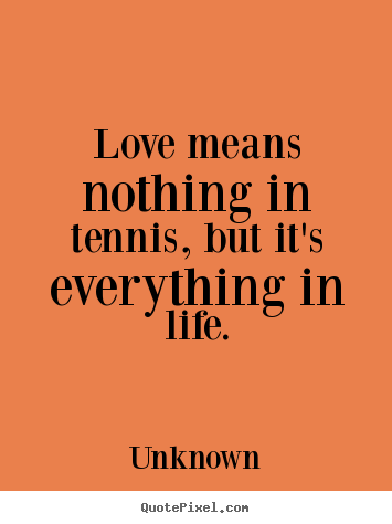 Love quote - Love means nothing in tennis, but it's everything in life.