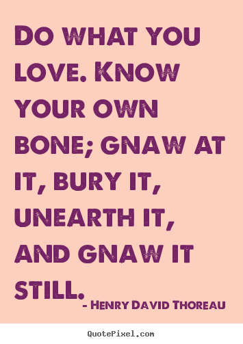 Love quotes - Do what you love. know your own bone; gnaw at it,..