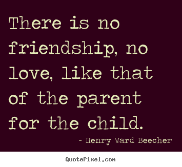 Love sayings - There is no friendship, no love, like that of..