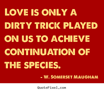 W. Somerset Maugham picture quotes - Love is only a dirty trick played on us.. - Love quotes