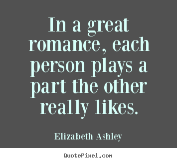 Design picture quotes about love - In a great romance, each person plays a part..