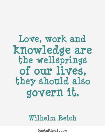 Love, work and knowledge are the wellsprings of our lives,.. Wilhelm Reich good love quote