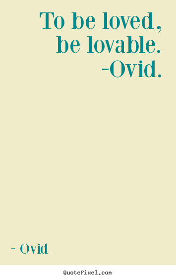 Create your own picture quotes about love - To be loved, be lovable. -ovid.