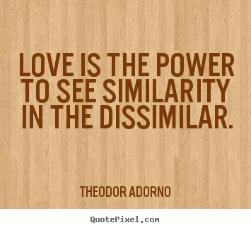 Quote about love - Love is the power to see similarity in the dissimilar.