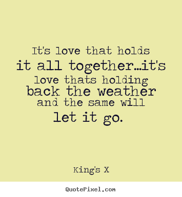 Quotes about love - It's love that holds it all together...it's love thats..