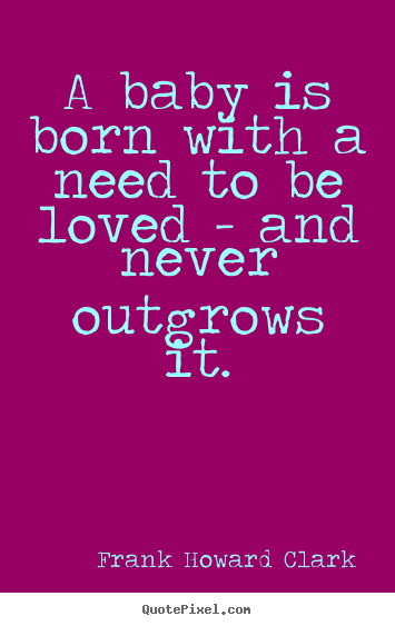 Love quotes - A baby is born with a need to be loved -..
