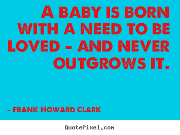 Love quote - A baby is born with a need to be loved - and never outgrows..