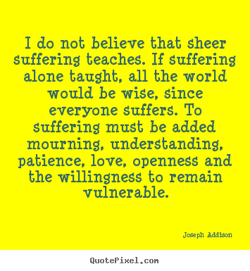 I do not believe that sheer suffering teaches. if suffering alone.. Joseph Addison famous love quotes