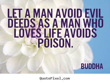 Buddha poster quotes - Let a man avoid evil deeds as a man who loves life avoids.. - Love quotes