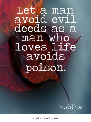 Quotes about love - Let a man avoid evil deeds as a man who loves life avoids poison.