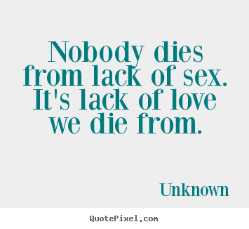 Unknown picture sayings - Nobody dies from lack of sex. it's lack of love we die from. - Love quotes