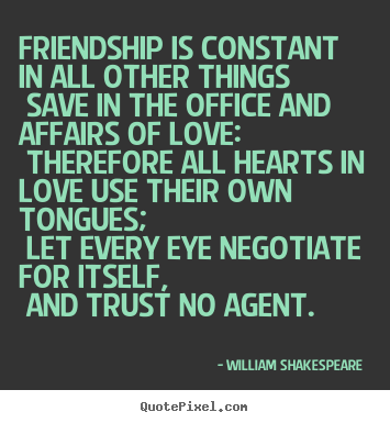 Design your own picture quotes about love - Friendship is constant in all other things save..