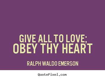 Give all to love; obey thy heart Ralph Waldo Emerson great love quote