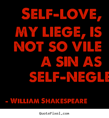 Quotes about love - Self-love, my liege, is not so vile a sin as self-neglecting.