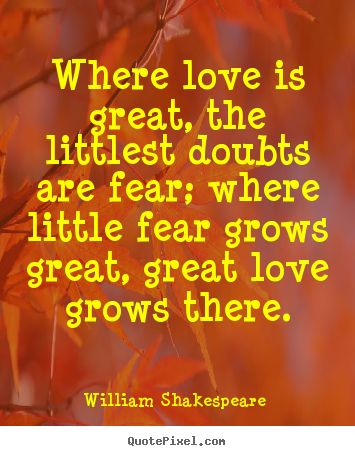 Where love is great, the littlest doubts are fear; where little.. William Shakespeare  top love sayings