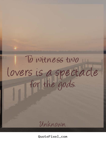 Design your own picture quotes about love - To witness two lovers is a spectacle for the gods.