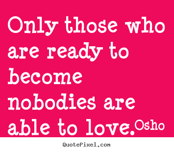 Diy picture quotes about love - Only those who are ready to become nobodies are..