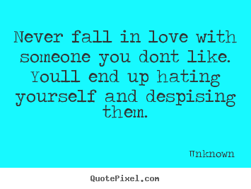 Unknown picture quotes - Never fall in love with someone you dont like. youll end up hating.. - Love quotes