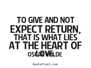 Sayings about love - To give and not expect return, that is what lies at the heart of love.