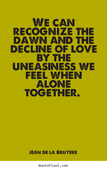 Design custom picture quotes about love - We can recognize the dawn and the decline of love by the..