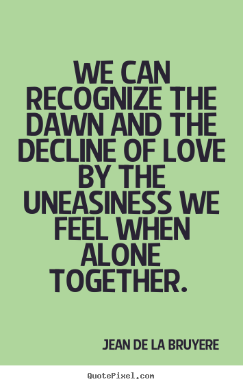 How to design picture quote about love - We can recognize the dawn and the decline of love by the uneasiness..