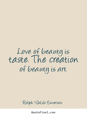 Love of beauty is taste. the creation of beauty is.. Ralph Waldo Emerson  great love quote
