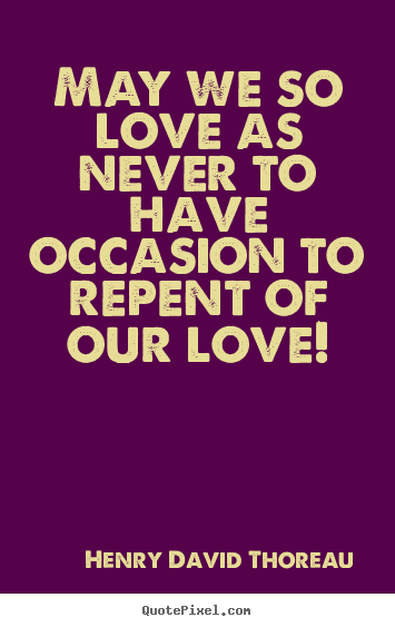 Henry David Thoreau picture quotes - May we so love as never to have occasion.. - Love quotes