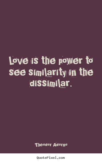 Quotes about love - Love is the power to see similarity in the dissimilar.