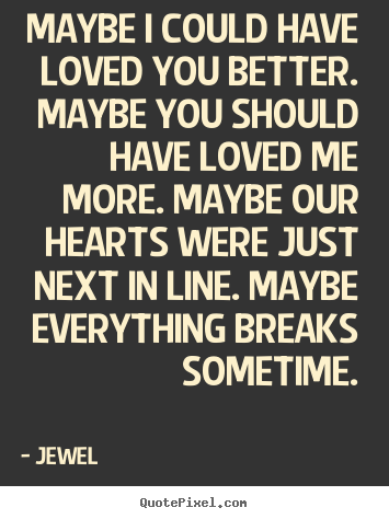 Maybe i could have loved you better. maybe.. Jewel great love quote