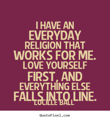 Love quote - I have an everyday religion that works for me...