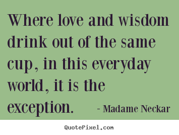 Make picture quotes about love - Where love and wisdom drink out of the same cup, in this..