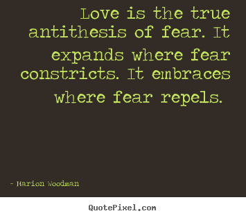 Love is the true antithesis of fear. it expands where.. Marion Woodman greatest love quotes