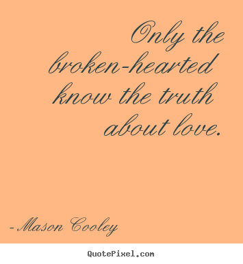 Only the broken-hearted know the truth about love. Mason Cooley top love quotes